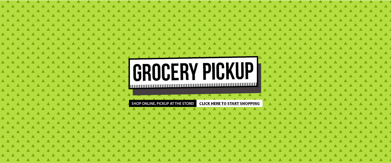 Grocery Pickup: Shop online, pickup at the store! Start shopping today!